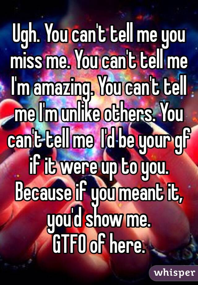 Ugh. You can't tell me you miss me. You can't tell me I'm amazing. You can't tell me I'm unlike others. You can't tell me  I'd be your gf if it were up to you. Because if you meant it, you'd show me. GTFO of here.