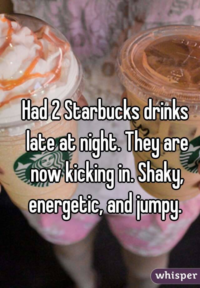 Had 2 Starbucks drinks late at night. They are now kicking in. Shaky, energetic, and jumpy.