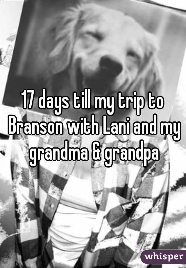 17 days till my trip to Branson with Lani and my grandma & grandpa