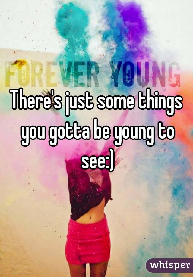 There's just some things you gotta be young to see:)