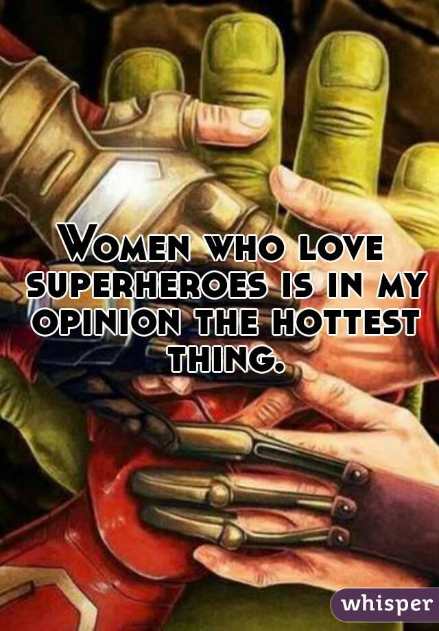 Women who love superheroes is in my opinion the hottest thing.