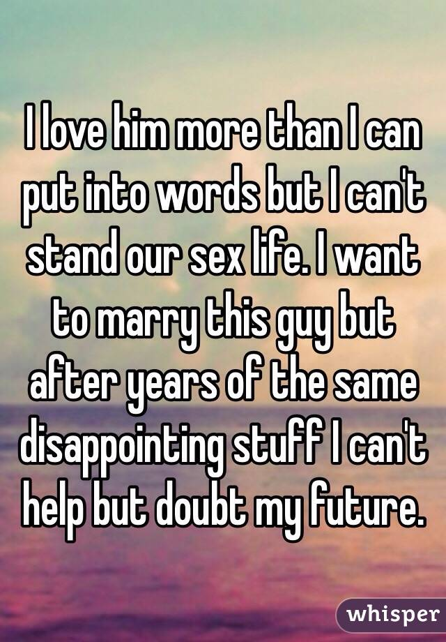 I love him more than I can put into words but I can't stand our sex life. I want to marry this guy but after years of the same disappointing stuff I can't help but doubt my future.