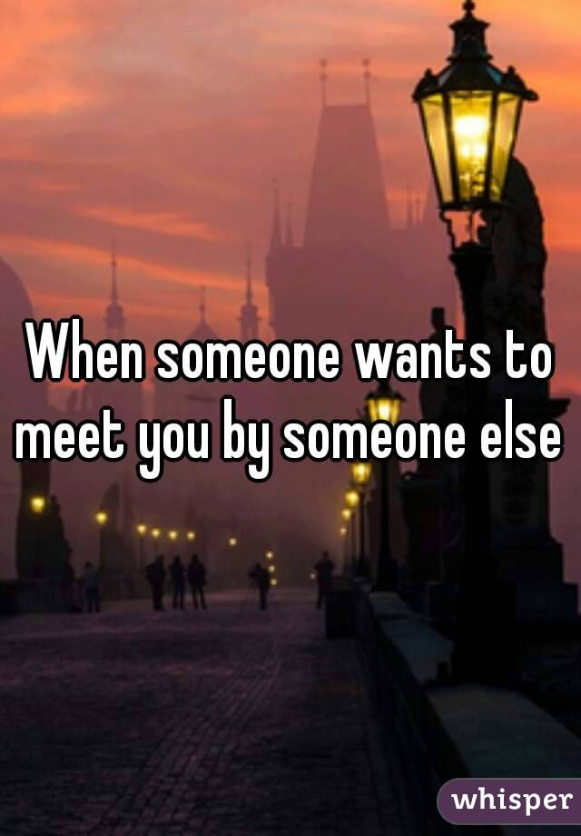 When someone wants to meet you by someone else
