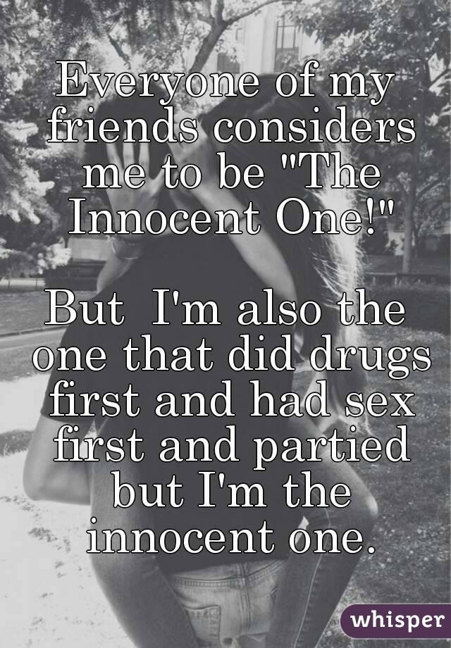 """Everyone of my friends considers me to be """"The Innocent One!""""  But  I'm also the one that did drugs first and had sex first and partied but I'm the innocent one."""