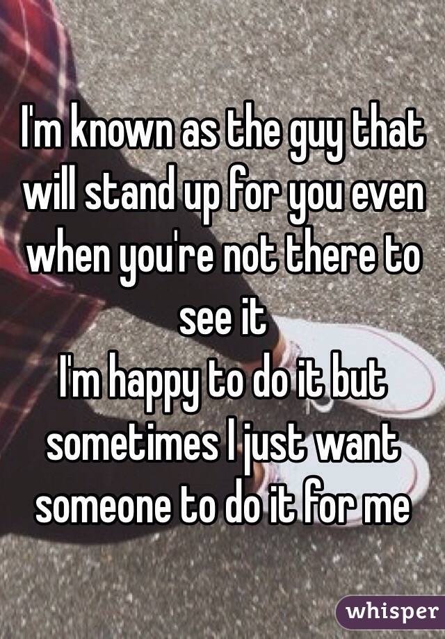 I'm known as the guy that will stand up for you even when you're not there to see it  I'm happy to do it but sometimes I just want someone to do it for me
