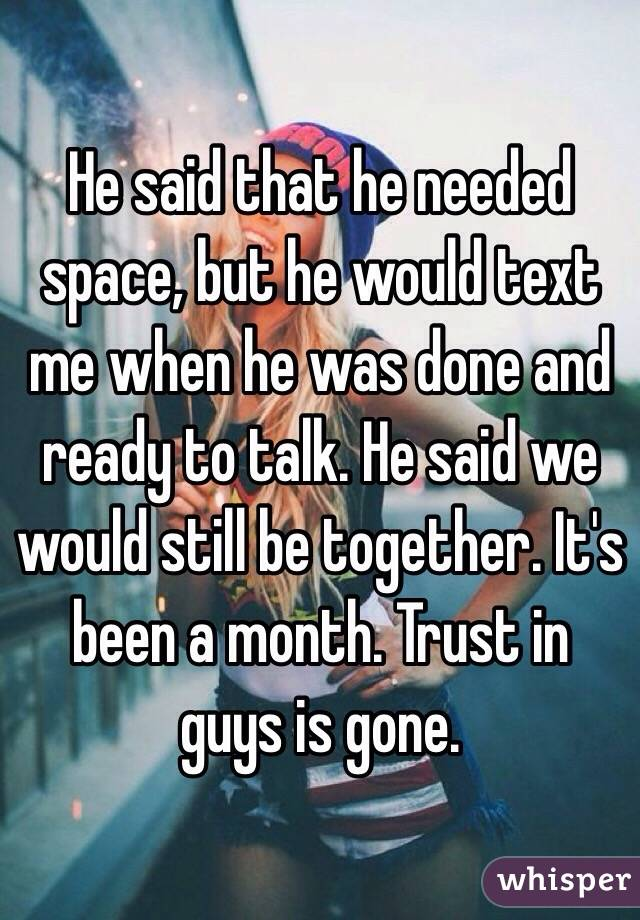 He said that he needed space, but he would text me when he was done and ready to talk. He said we would still be together. It's been a month. Trust in guys is gone.