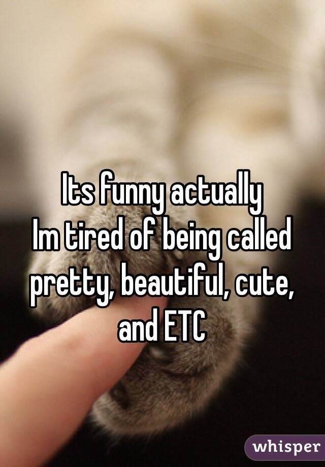 Its funny actually  Im tired of being called pretty, beautiful, cute, and ETC