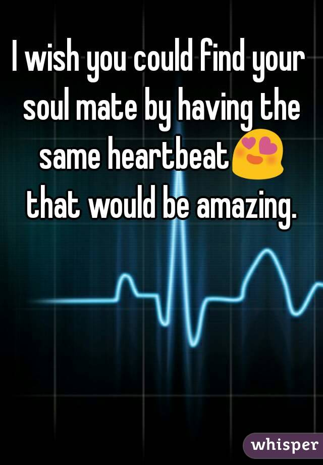 I wish you could find your soul mate by having the same heartbeat😍 that would be amazing.