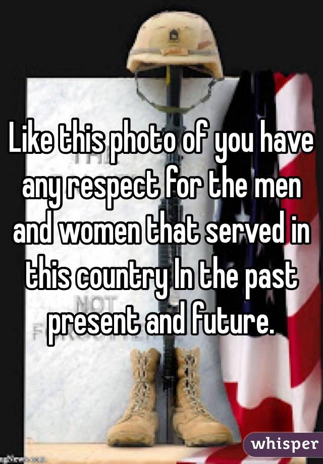 Like this photo of you have any respect for the men and women that served in this country In the past present and future.
