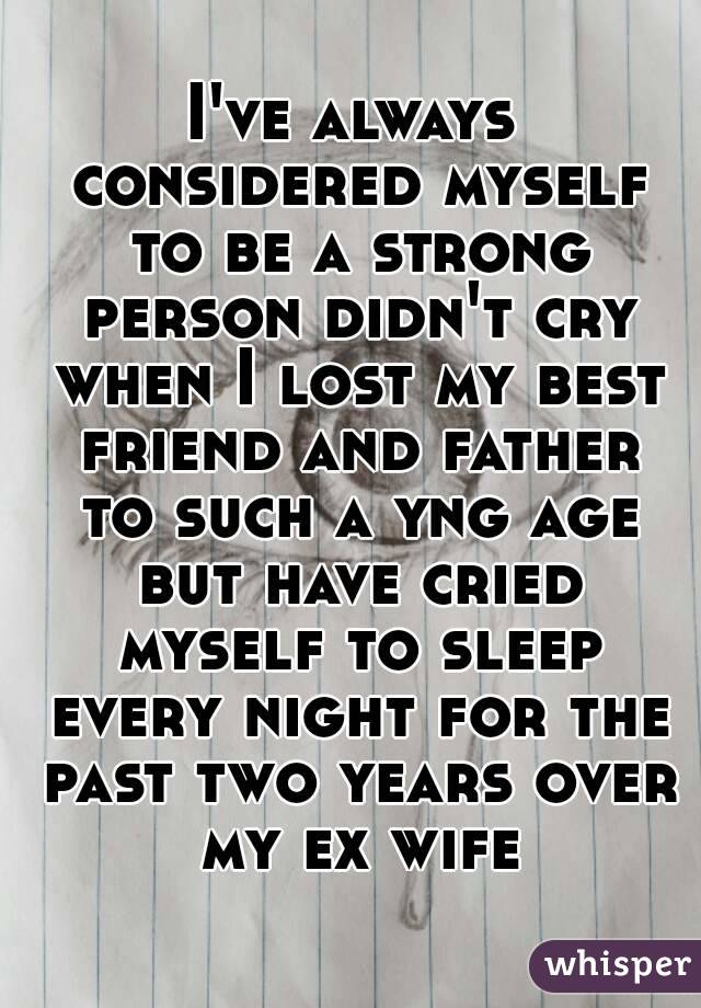 I've always considered myself to be a strong person didn't cry when I lost my best friend and father to such a yng age but have cried myself to sleep every night for the past two years over my ex wife