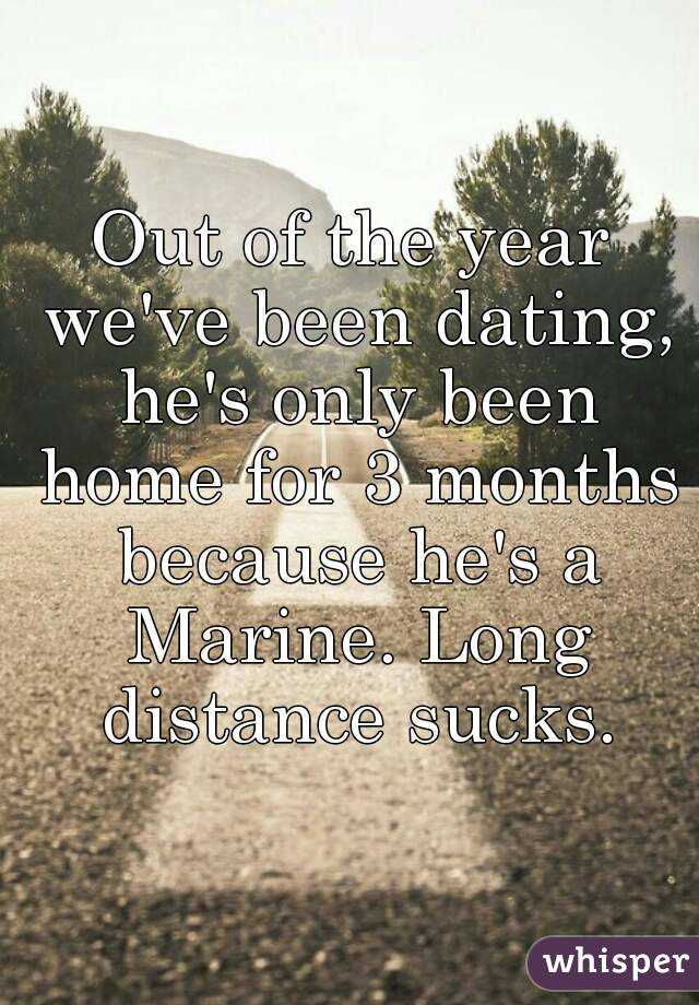 Out of the year we've been dating, he's only been home for 3 months because he's a Marine. Long distance sucks.