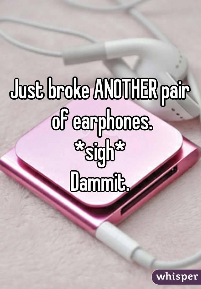 Just broke ANOTHER pair of earphones. *sigh* Dammit.