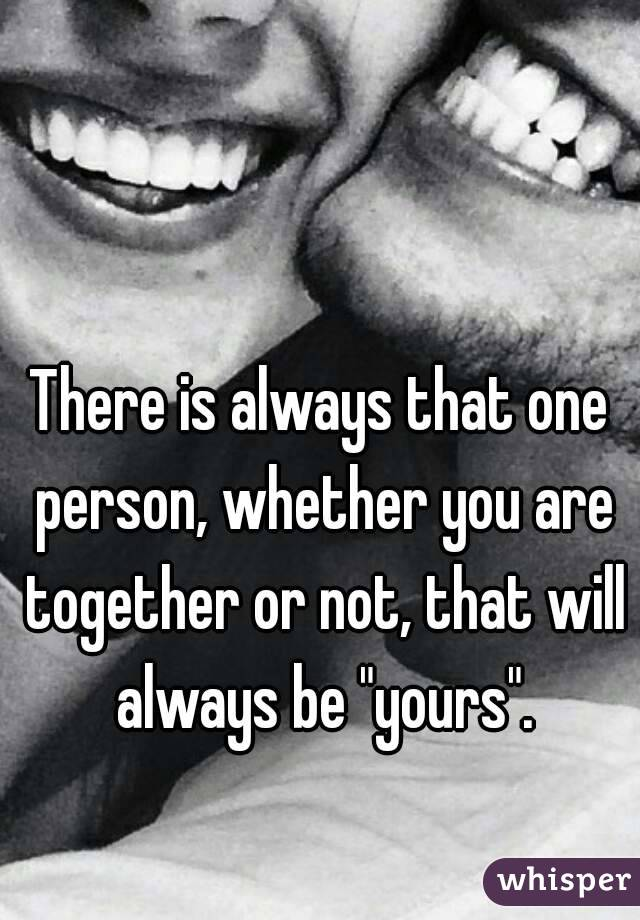 """There is always that one person, whether you are together or not, that will always be """"yours""""."""