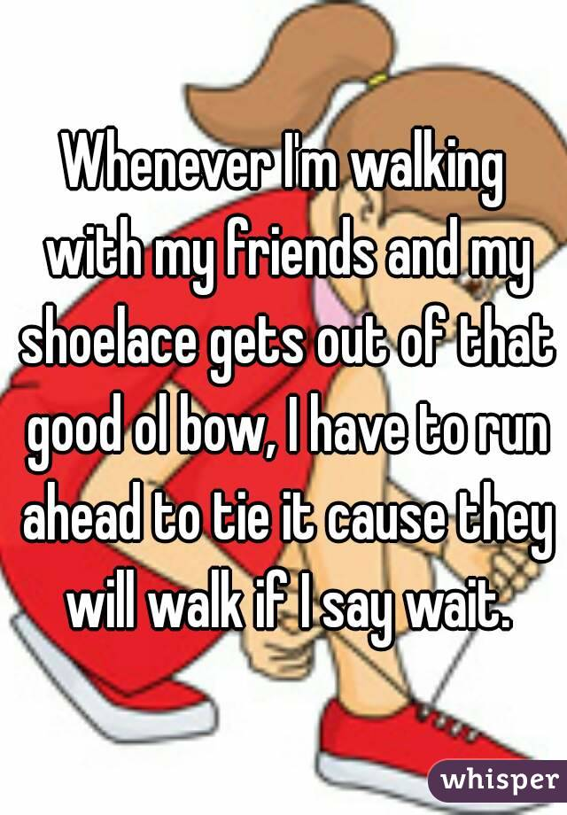 Whenever I'm walking with my friends and my shoelace gets out of that good ol bow, I have to run ahead to tie it cause they will walk if I say wait.