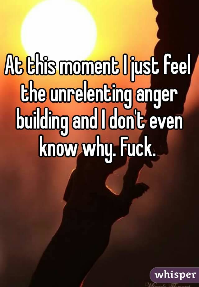 At this moment I just feel the unrelenting anger building and I don't even know why. Fuck.