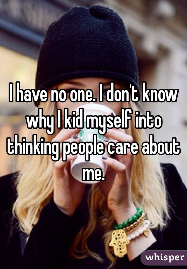 I have no one. I don't know why I kid myself into thinking people care about me.