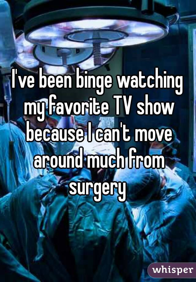 I've been binge watching my favorite TV show because I can't move around much from surgery
