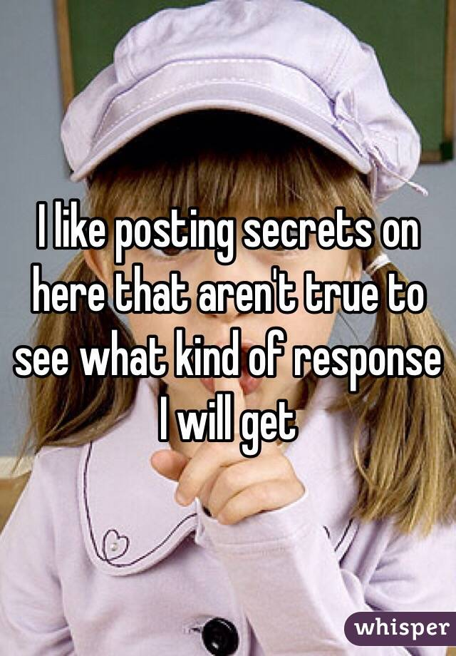 I like posting secrets on here that aren't true to see what kind of response I will get