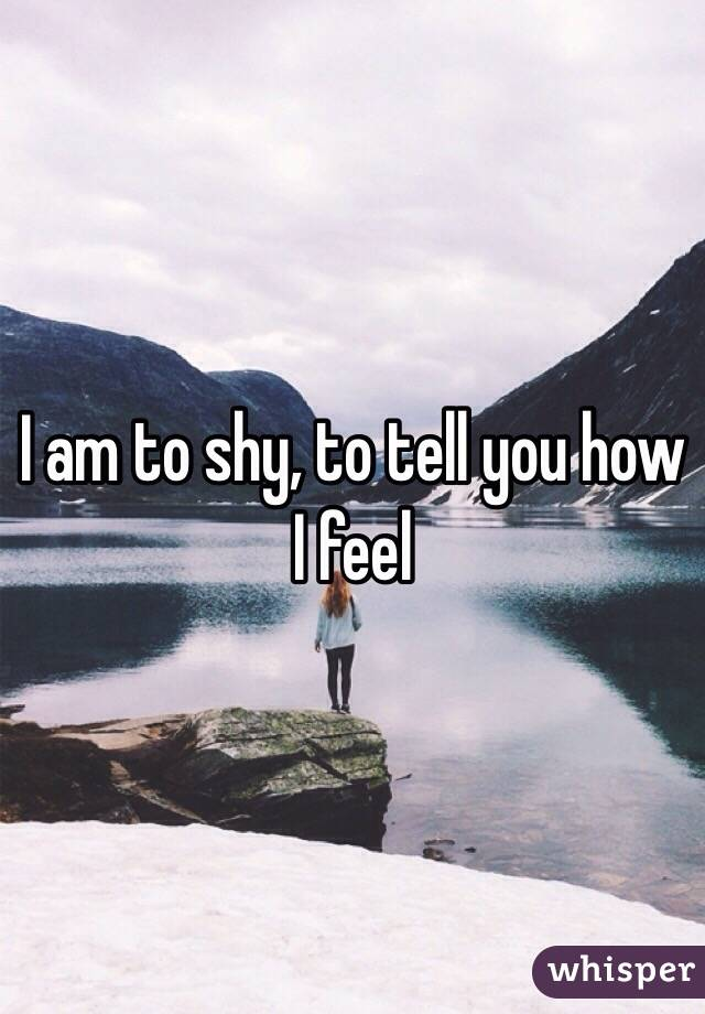 I am to shy, to tell you how I feel
