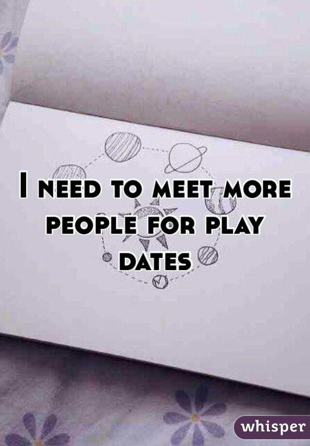 I need to meet more people for play dates