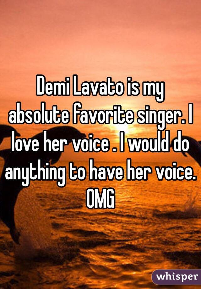 Demi Lavato is my absolute favorite singer. I love her voice . I would do anything to have her voice. OMG