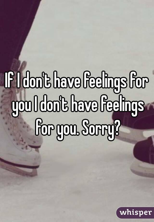 If I don't have feelings for you I don't have feelings for you. Sorry?