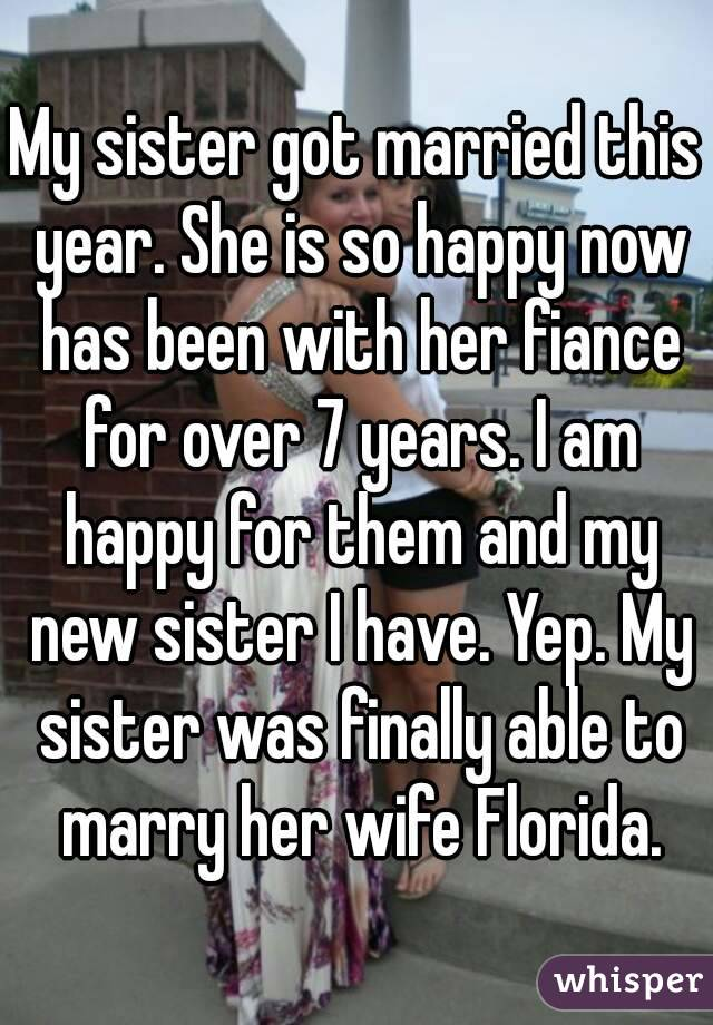 My sister got married this year. She is so happy now has been with her fiance for over 7 years. I am happy for them and my new sister I have. Yep. My sister was finally able to marry her wife Florida.