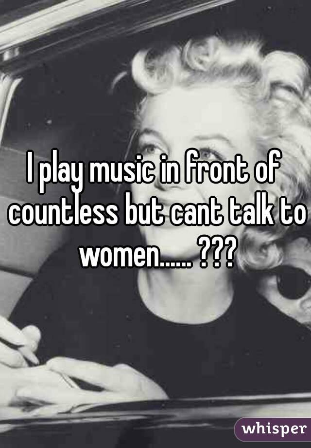 I play music in front of countless but cant talk to women...... ???