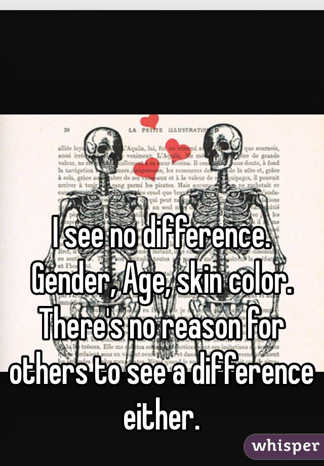 I see no difference. Gender, Age, skin color. There's no reason for others to see a difference either.