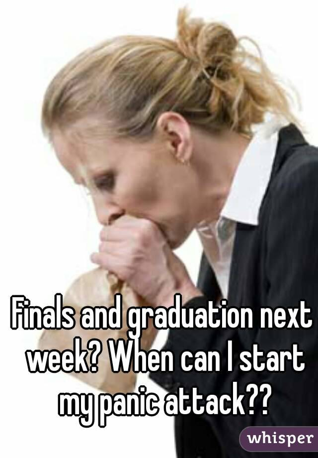 Finals and graduation next week? When can I start my panic attack??