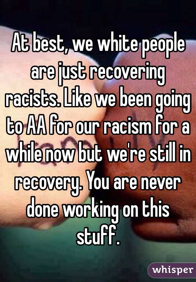 At best, we white people are just recovering racists. Like we been going to AA for our racism for a while now but we're still in recovery. You are never done working on this stuff.