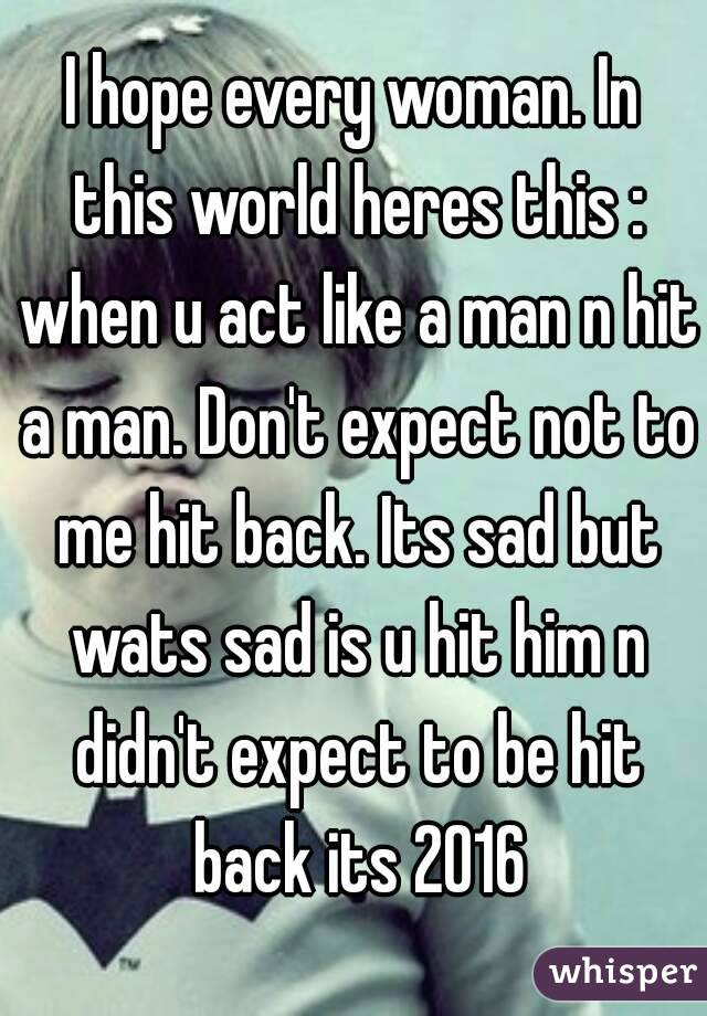 I hope every woman. In this world heres this : when u act like a man n hit a man. Don't expect not to me hit back. Its sad but wats sad is u hit him n didn't expect to be hit back its 2016