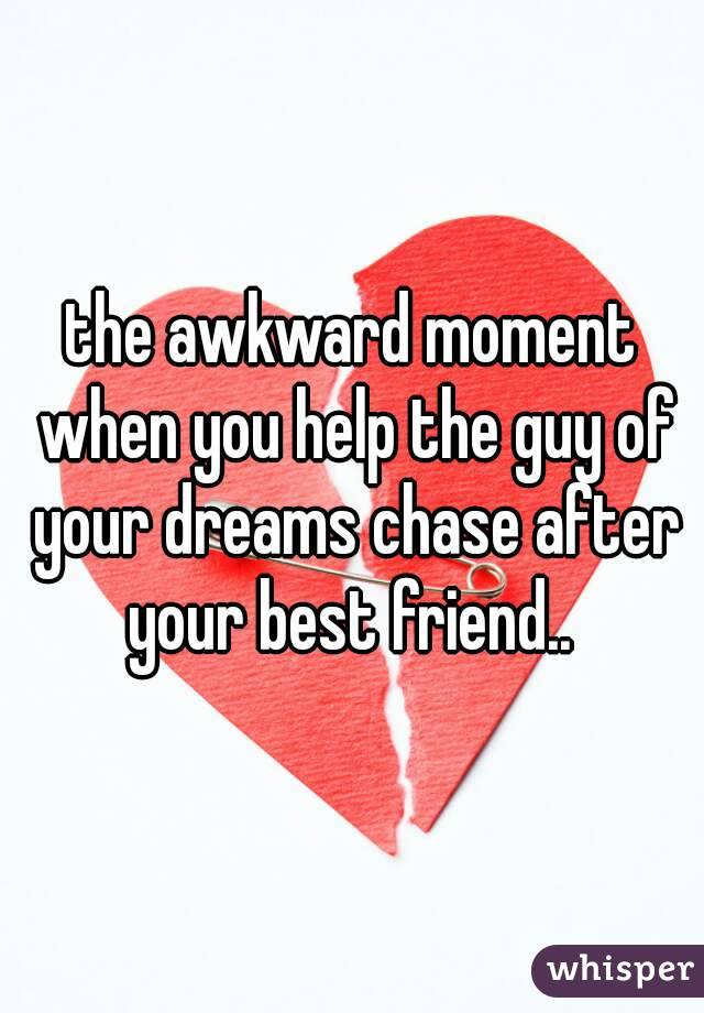 the awkward moment when you help the guy of your dreams chase after your best friend..