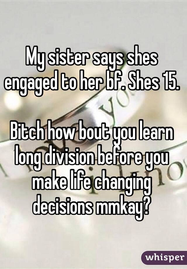 My sister says shes engaged to her bf. Shes 15.  Bitch how bout you learn long division before you make life changing decisions mmkay?