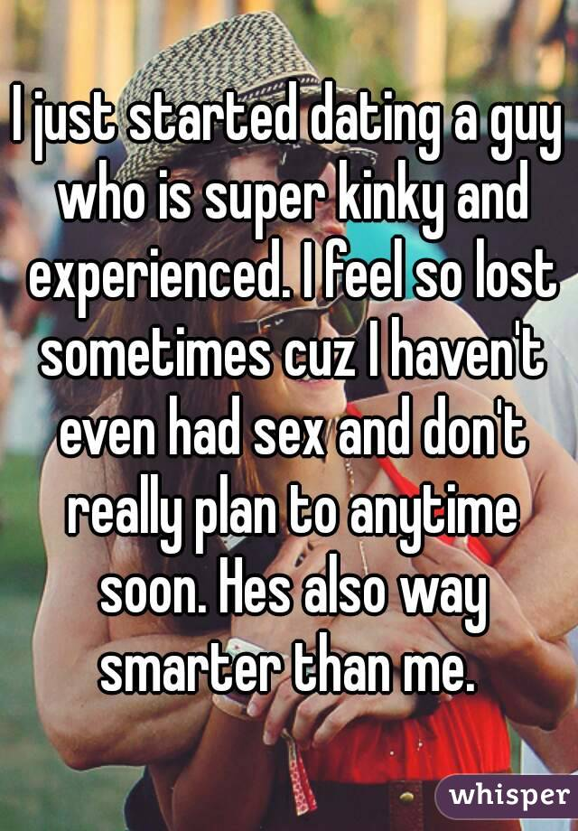 I just started dating a guy who is super kinky and experienced. I feel so lost sometimes cuz I haven't even had sex and don't really plan to anytime soon. Hes also way smarter than me.