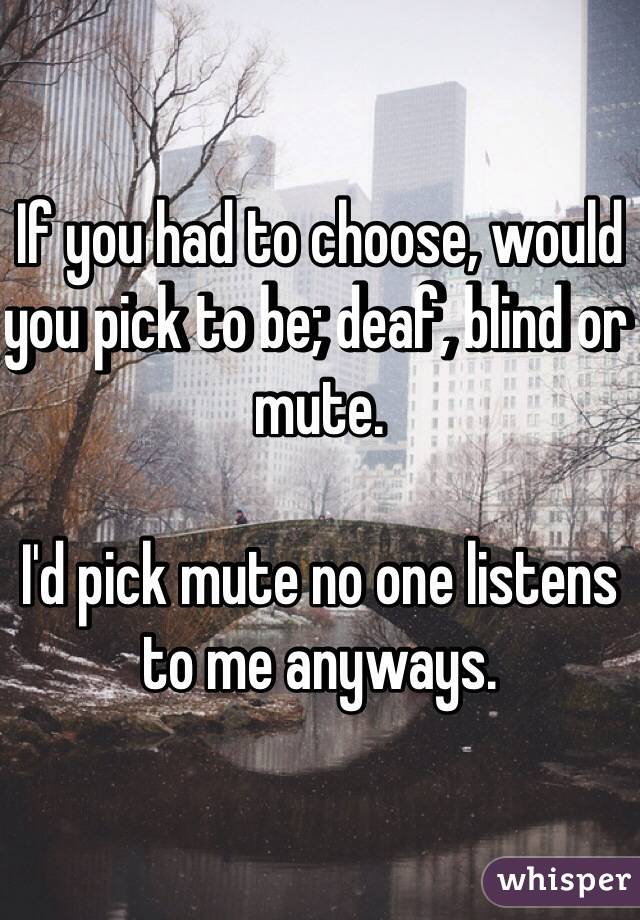 If you had to choose, would you pick to be; deaf, blind or mute.   I'd pick mute no one listens to me anyways.