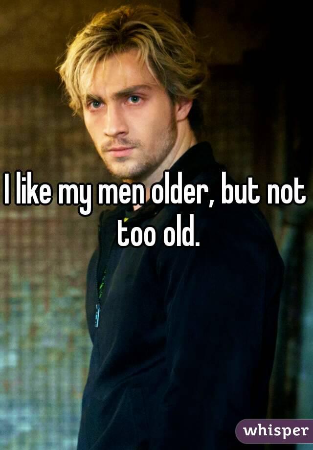 I like my men older, but not too old.