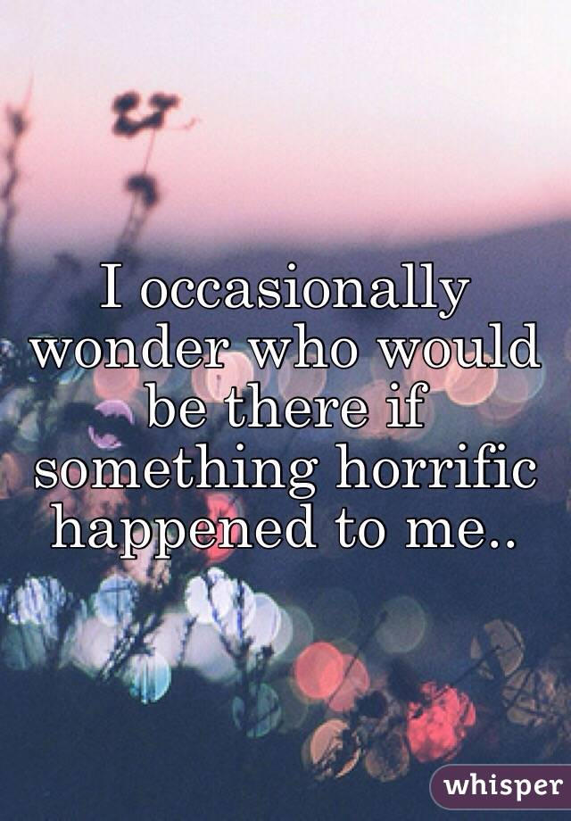 I occasionally wonder who would be there if something horrific happened to me..