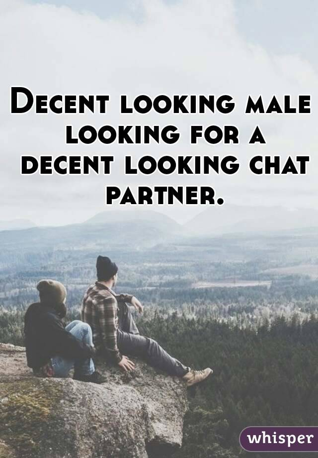 Decent looking male looking for a decent looking chat partner.
