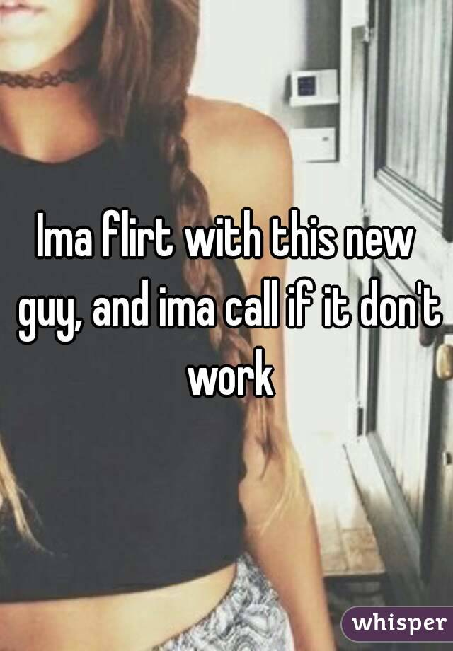 Ima flirt with this new guy, and ima call if it don't work