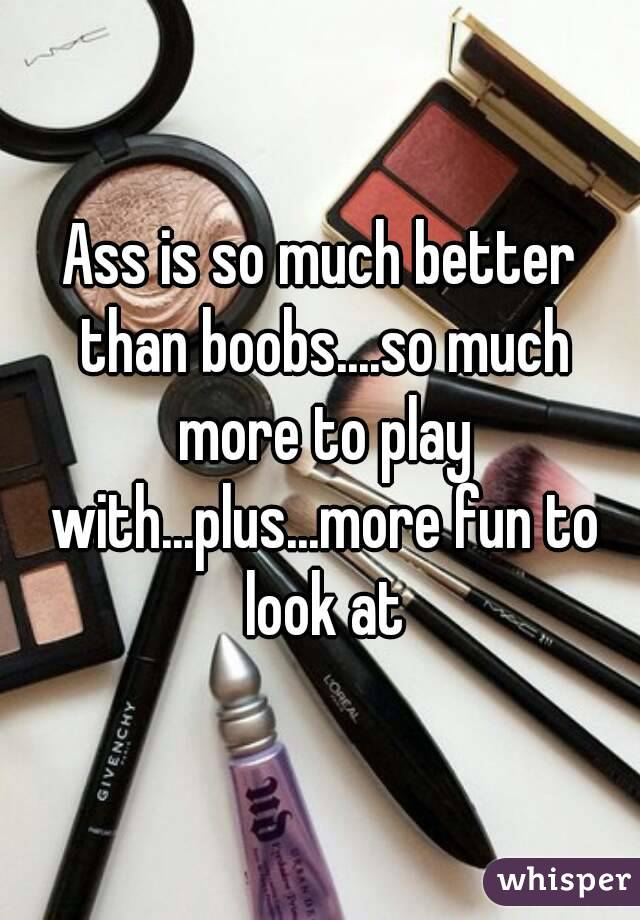 Ass is so much better than boobs....so much more to play with...plus...more fun to look at