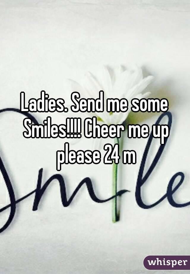 Ladies. Send me some Smiles!!!! Cheer me up please 24 m