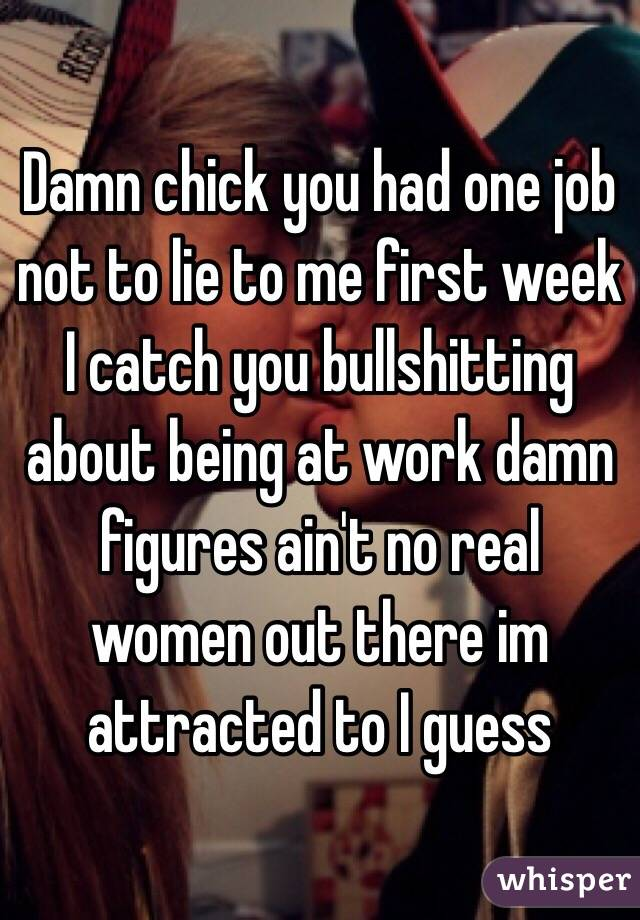 Damn chick you had one job not to lie to me first week I catch you bullshitting about being at work damn figures ain't no real women out there im attracted to I guess
