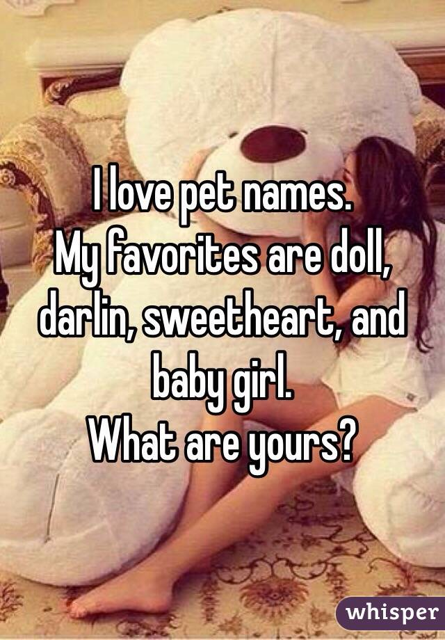 I love pet names.  My favorites are doll, darlin, sweetheart, and baby girl.  What are yours?