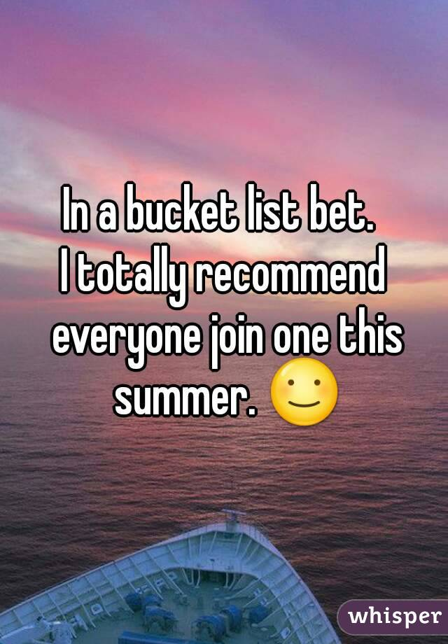 In a bucket list bet.  I totally recommend everyone join one this summer. ☺