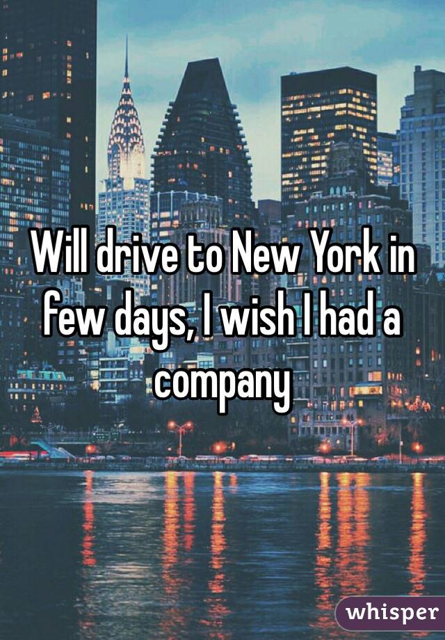 Will drive to New York in few days, I wish I had a company