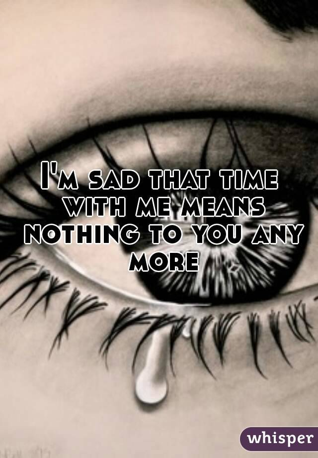 I'm sad that time with me means nothing to you any more