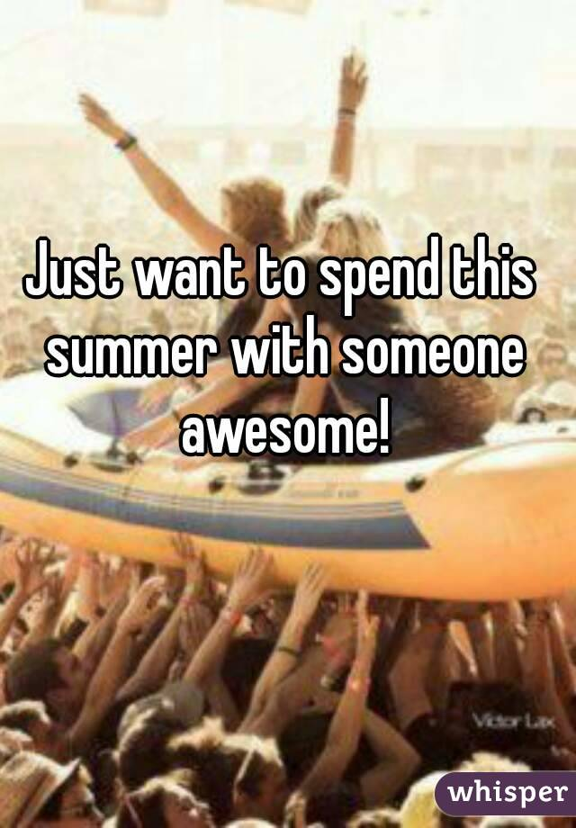 Just want to spend this summer with someone awesome!