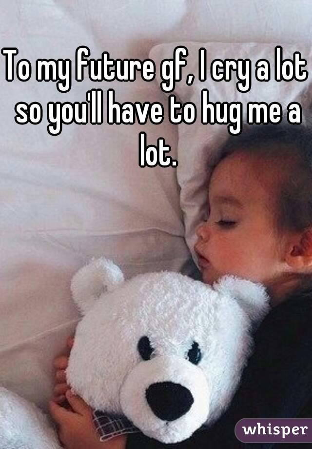 To my future gf, I cry a lot so you'll have to hug me a lot.