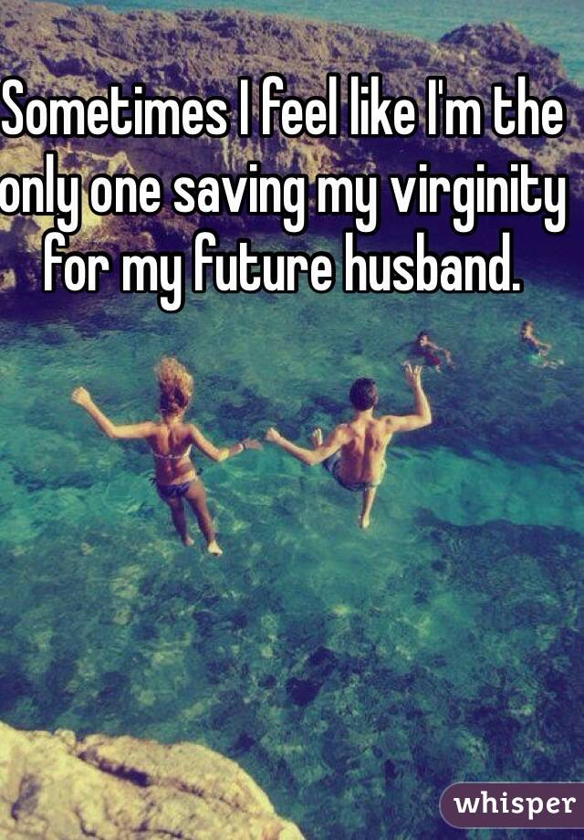 Sometimes I feel like I'm the only one saving my virginity for my future husband.